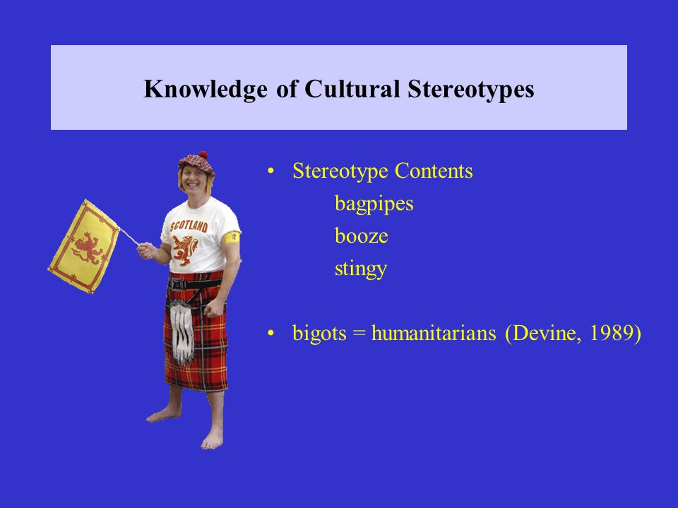 Knowledge of Cultural Stereotypes Stereotype Contents bagpipes booze stingy bigots = humanitarians (Devine, 1989)
