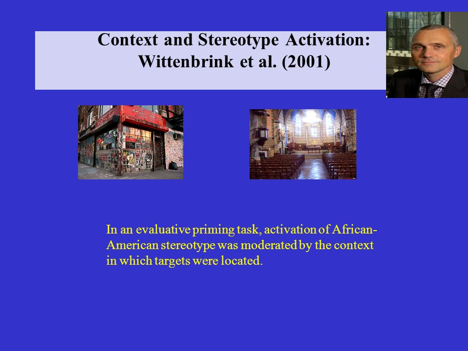 Context and Stereotype Activation: Wittenbrink et al. (2001) In an evaluative priming task, activation of African- American stereotype was moderated b