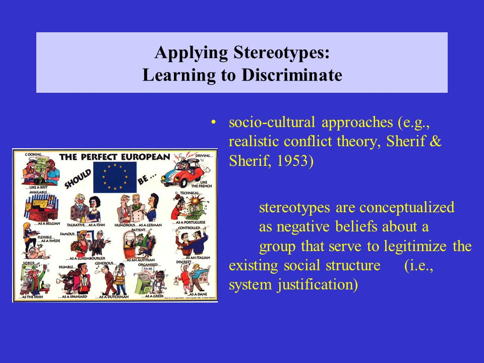 Applying Stereotypes: Learning to Discriminate socio-cultural approaches (e.g., realistic conflict theory, Sherif & Sherif, 1953) stereotypes are conc