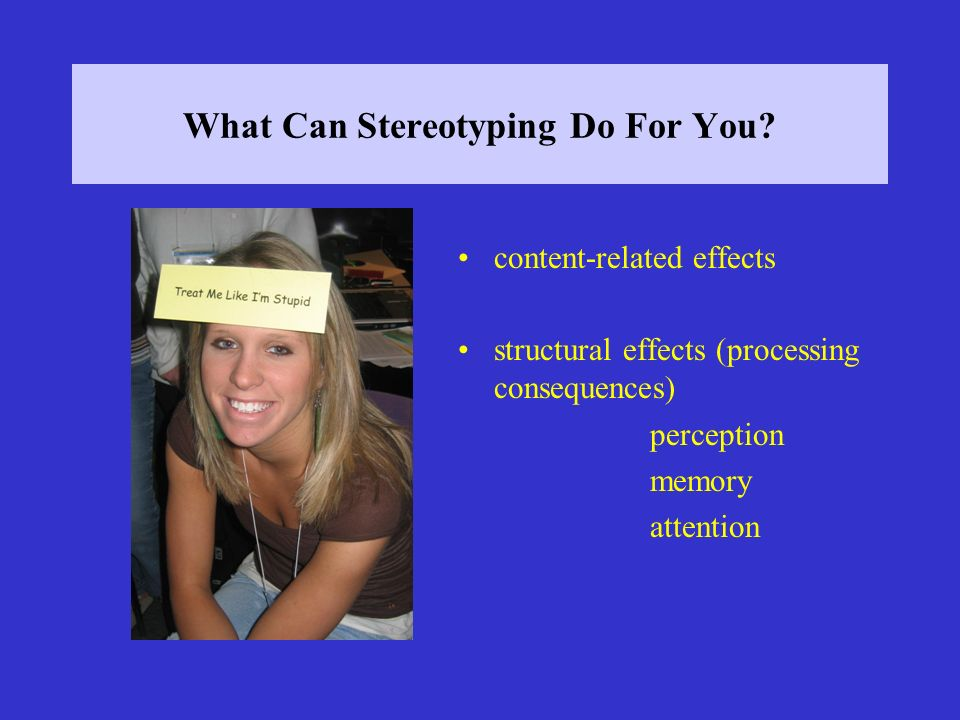 What Can Stereotyping Do For You? content-related effects structural effects (processing consequences) perception memory attention