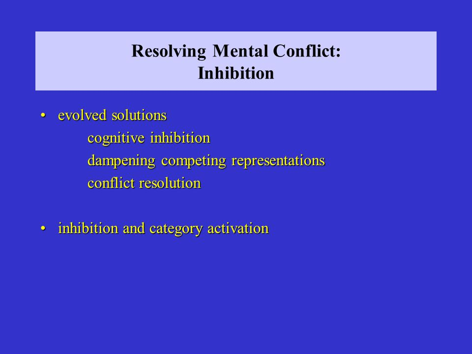 Resolving Mental Conflict: Inhibition evolved solutionsevolved solutions cognitive inhibition dampening competing representations conflict resolution