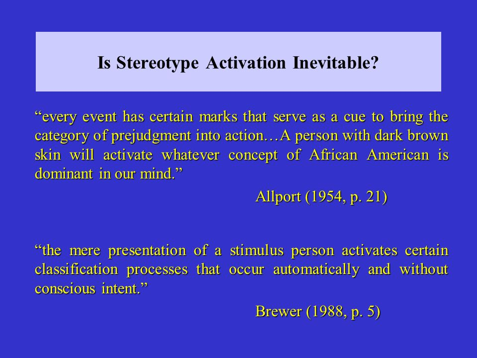 …because the stereotype has been frequently activated in the past, it is a well-learned set of associations that is automatically activated in the presence of a member (or symbolic equivalent) of the target group.
