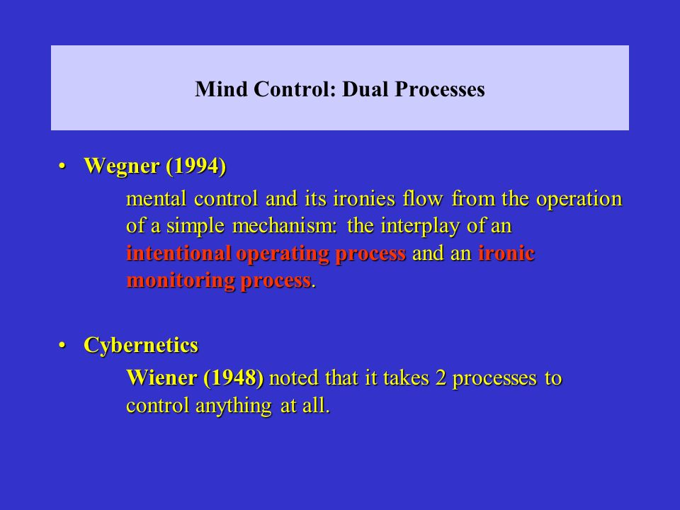 Mind Control: Dual Processes Wegner (1994)Wegner (1994) mental control and its ironies flow from the operation of a simple mechanism: the interplay of