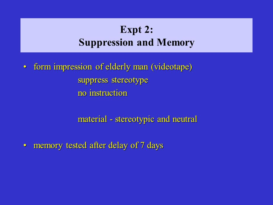 Expt 2: Suppression and Memory form impression of elderly man (videotape)form impression of elderly man (videotape) suppress stereotype no instruction