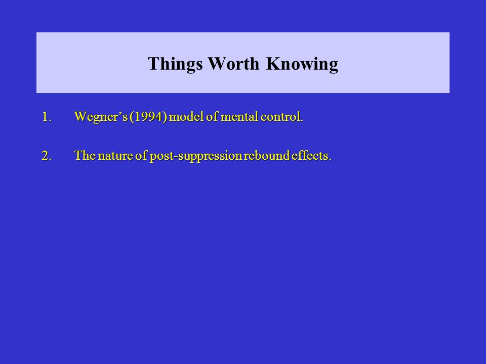 Things Worth Knowing 1.Wegners (1994) model of mental control. 2.The nature of post-suppression rebound effects.