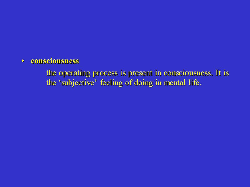 consciousnessconsciousness the operating process is present in consciousness. It is the subjective feeling of doing in mental life.