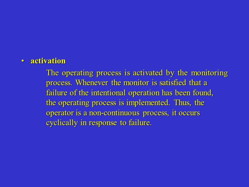 activationactivation The operating process is activated by the monitoring process. Whenever the monitor is satisfied that a failure of the intentional