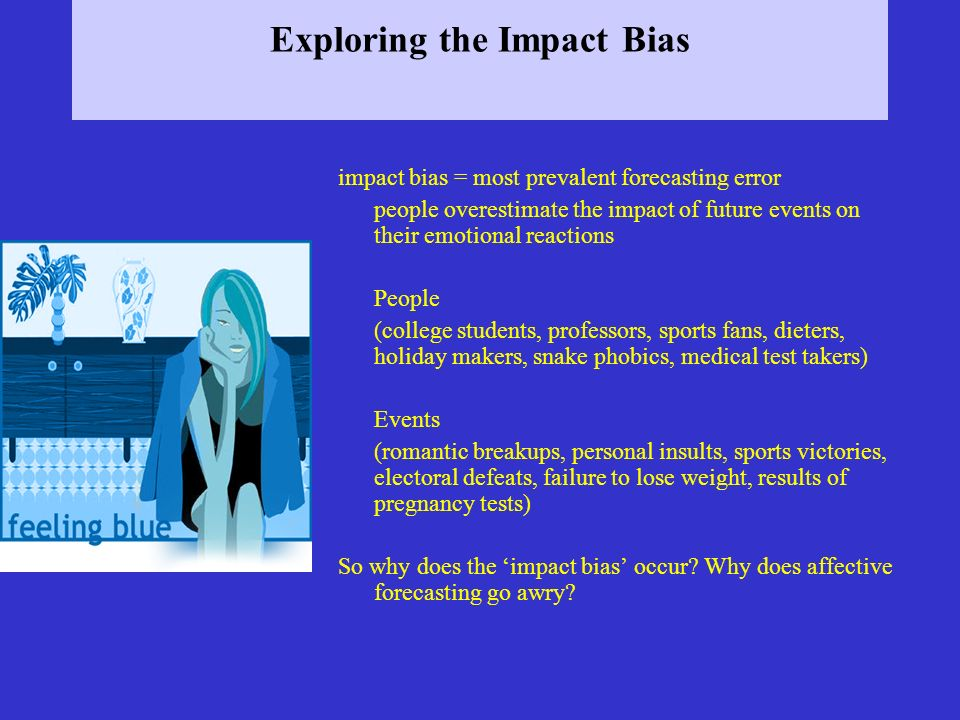 Exploring the Impact Bias impact bias = most prevalent forecasting error people overestimate the impact of future events on their emotional reactions People (college students, professors, sports fans, dieters, holiday makers, snake phobics, medical test takers) Events (romantic breakups, personal insults, sports victories, electoral defeats, failure to lose weight, results of pregnancy tests) So why does the impact bias occur.