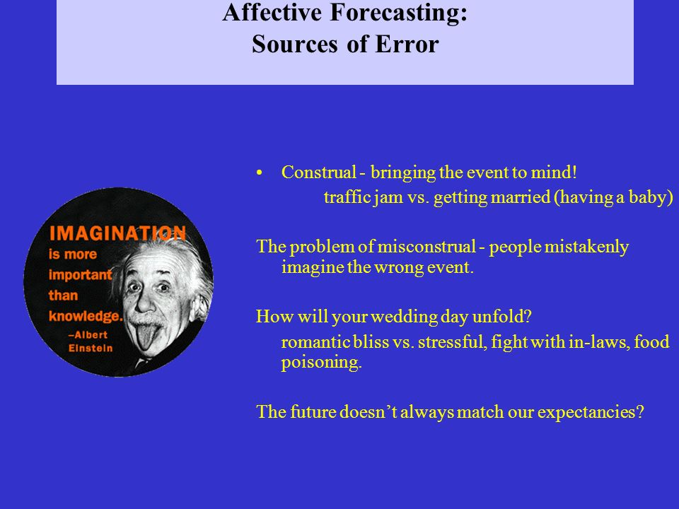 Affective Forecasting: Sources of Error Construal - bringing the event to mind.