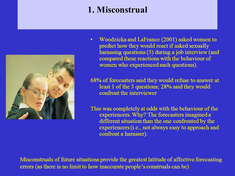 1. Misconstrual Woodzicka and LaFrance (2001) asked women to predict how they would react if asked sexually harassing questions (3) during a job inter