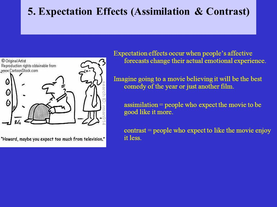 5. Expectation Effects (Assimilation & Contrast) Expectation effects occur when peoples affective forecasts change their actual emotional experience.
