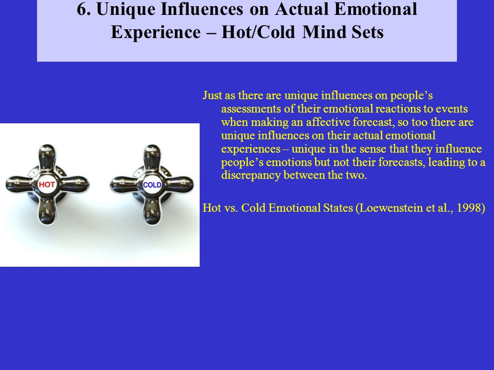 6. Unique Influences on Actual Emotional Experience – Hot/Cold Mind Sets Just as there are unique influences on peoples assessments of their emotional