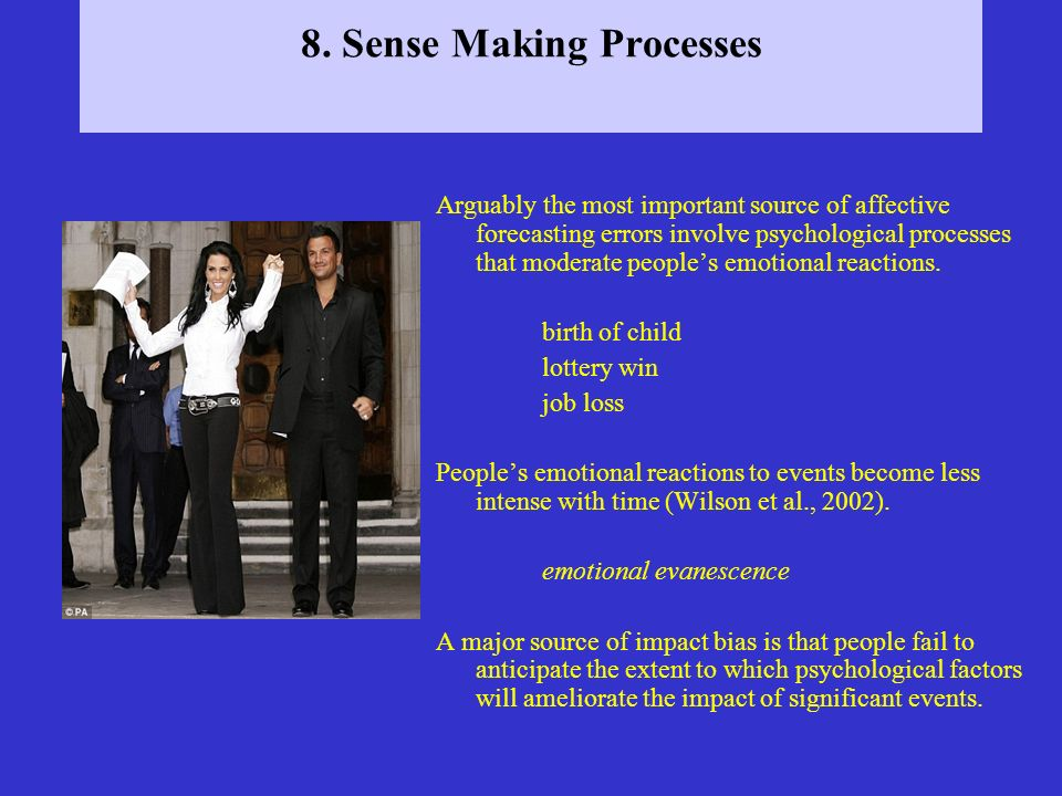 8. Sense Making Processes Arguably the most important source of affective forecasting errors involve psychological processes that moderate peoples emo