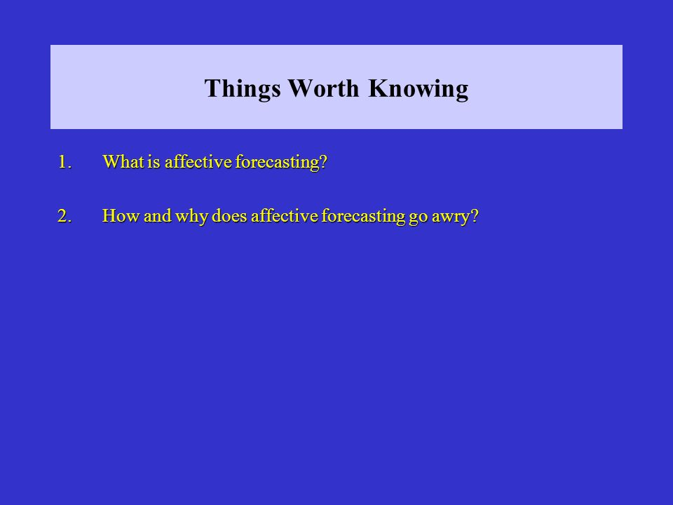 Things Worth Knowing 1.What is affective forecasting.