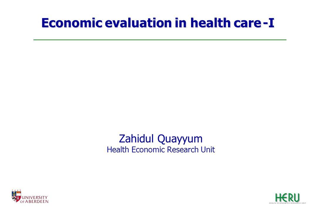 Economic evaluation in health care -I Zahidul Quayyum Health Economic Research Unit