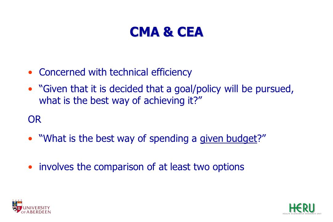 CMA & CEA Concerned with technical efficiency Given that it is decided that a goal/policy will be pursued, what is the best way of achieving it? OR Wh