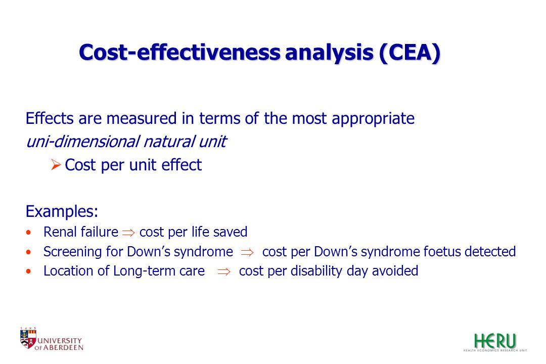Cost-effectiveness analysis (CEA) Effects are measured in terms of the most appropriate uni-dimensional natural unit Cost per unit effect Examples: Re