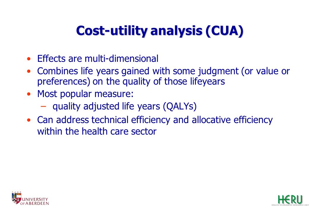 Cost-utility analysis (CUA) Effects are multi-dimensional Combines life years gained with some judgment (or value or preferences) on the quality of th