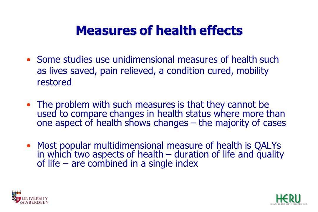 Measures of health effects Some studies use unidimensional measures of health such as lives saved, pain relieved, a condition cured, mobility restored