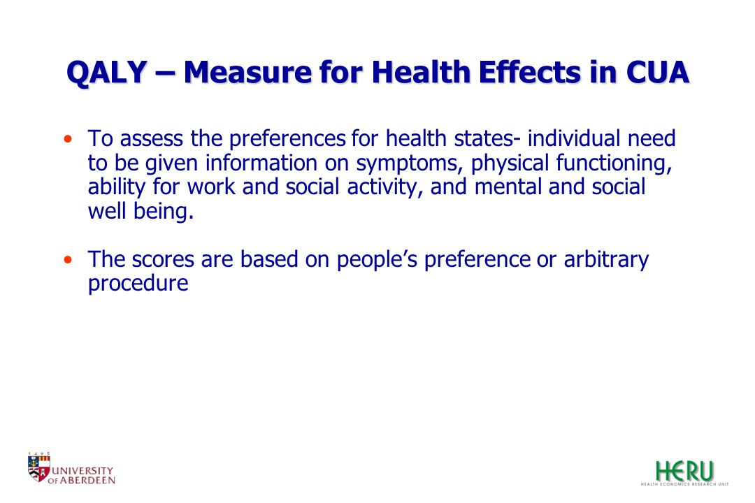 QALY – Measure for Health Effects in CUA To assess the preferences for health states- individual need to be given information on symptoms, physical fu