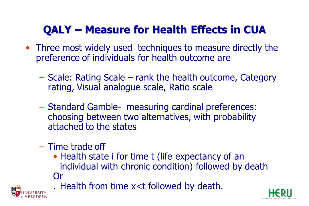 QALY – Measure for Health Effects in CUA Three most widely used techniques to measure directly the preference of individuals for health outcome are –S