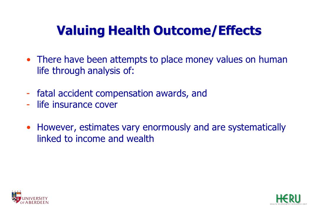 Valuing Health Outcome/Effects There have been attempts to place money values on human life through analysis of: -fatal accident compensation awards,