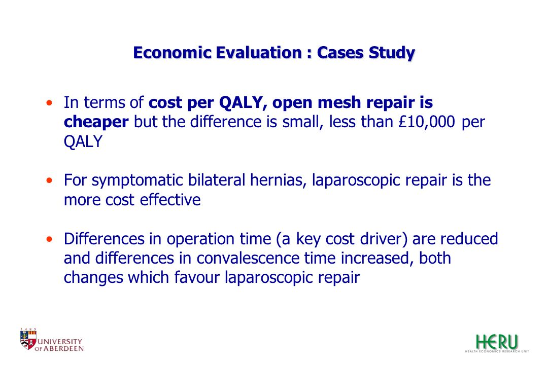 Economic Evaluation : Cases Study In terms of cost per QALY, open mesh repair is cheaper but the difference is small, less than £10,000 per QALY For s