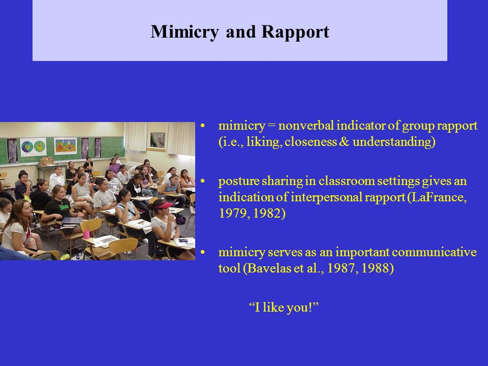 Mimicry and Rapport mimicry = nonverbal indicator of group rapport (i.e., liking, closeness & understanding) posture sharing in classroom settings giv