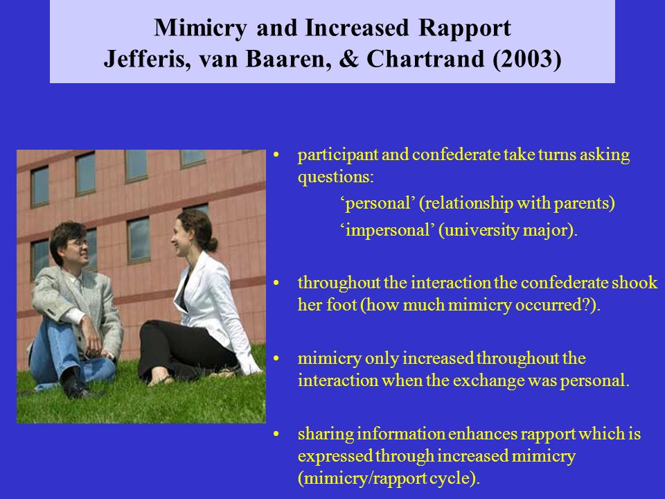 Mimicry and Increased Rapport Jefferis, van Baaren, & Chartrand (2003) participant and confederate take turns asking questions: personal (relationship