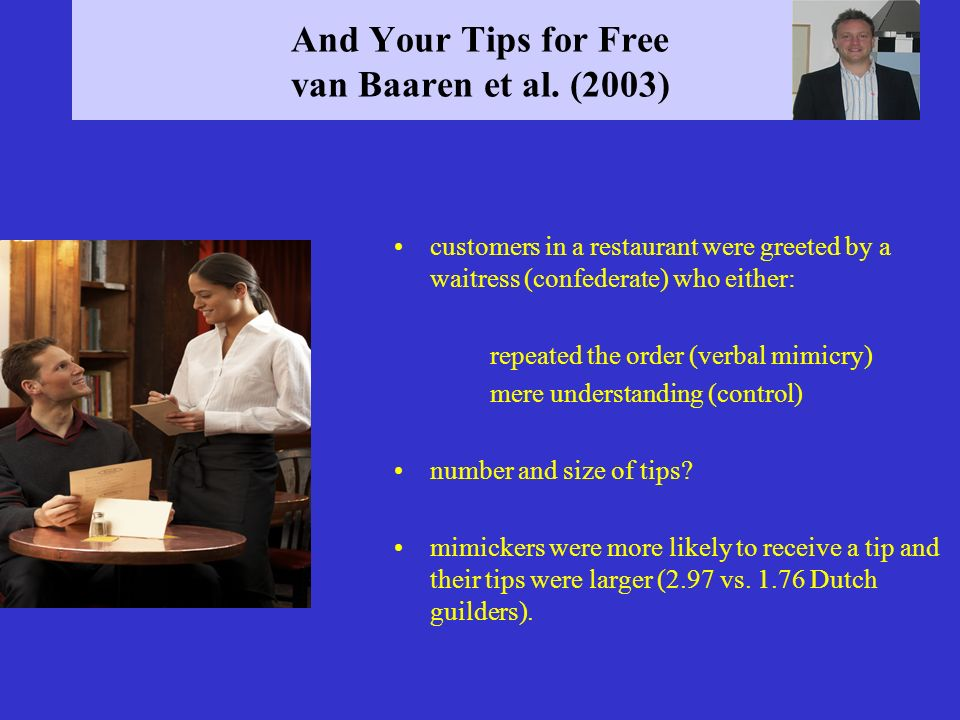And Your Tips for Free van Baaren et al. (2003) customers in a restaurant were greeted by a waitress (confederate) who either: repeated the order (ver