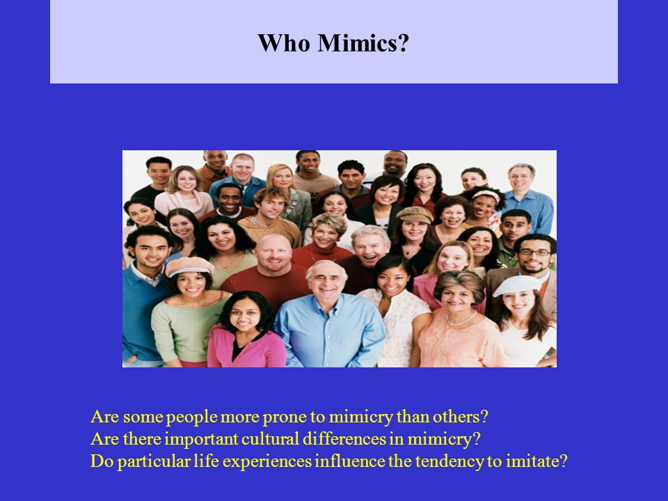 Who Mimics? Are some people more prone to mimicry than others? Are there important cultural differences in mimicry? Do particular life experiences inf