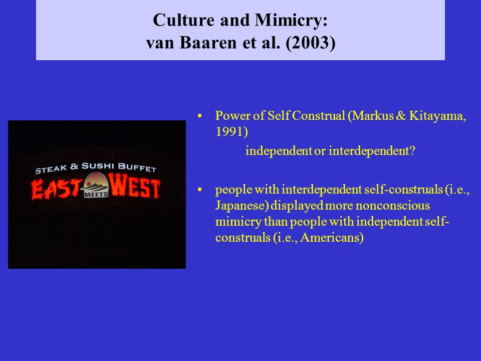 Culture and Mimicry: van Baaren et al. (2003) Power of Self Construal (Markus & Kitayama, 1991) independent or interdependent? people with interdepend