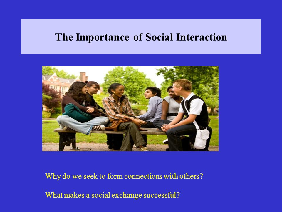 The Importance of Social Interaction Why do we seek to form connections with others? What makes a social exchange successful?