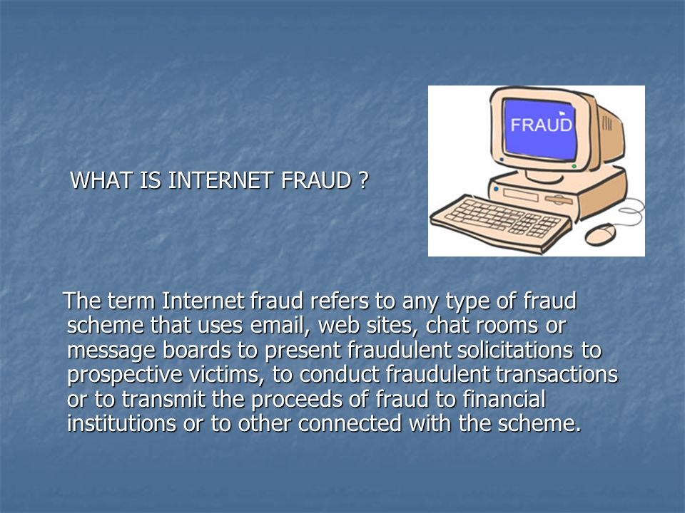 WHAT IS INTERNET FRAUD ? WHAT IS INTERNET FRAUD ? The term Internet fraud refers to any type of fraud scheme that uses email, web sites, chat rooms or