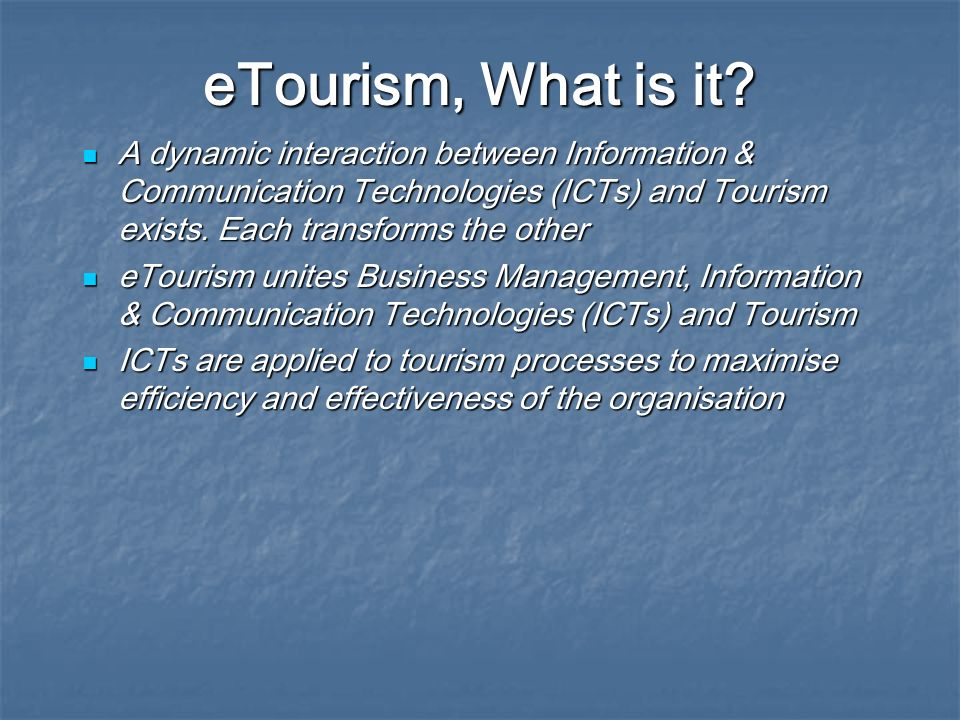 eTourism, What is it? A dynamic interaction between Information & Communication Technologies (ICTs) and Tourism exists. Each transforms the other A dy