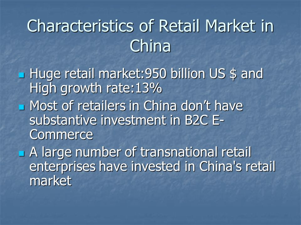Characteristics of Retail Market in China Huge retail market:950 billion US $ and High growth rate:13% Huge retail market:950 billion US $ and High gr