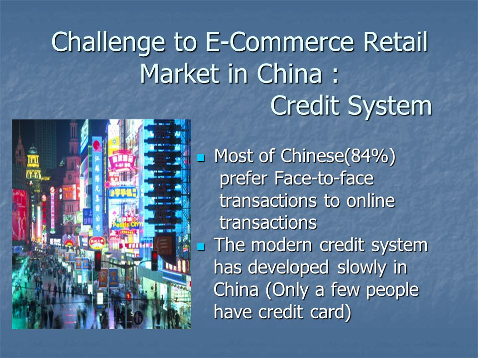 Challenge to E-Commerce Retail Market in China : Credit System Most of Chinese(84%) Most of Chinese(84%) prefer Face-to-face prefer Face-to-face trans