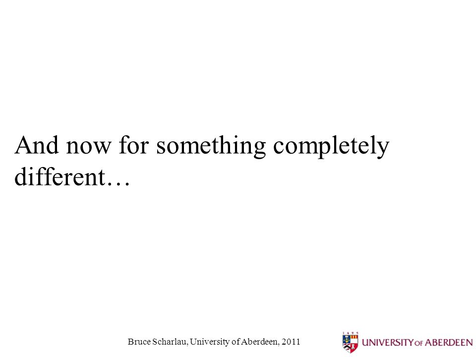 Bruce Scharlau, University of Aberdeen, 2011 And now for something completely different…