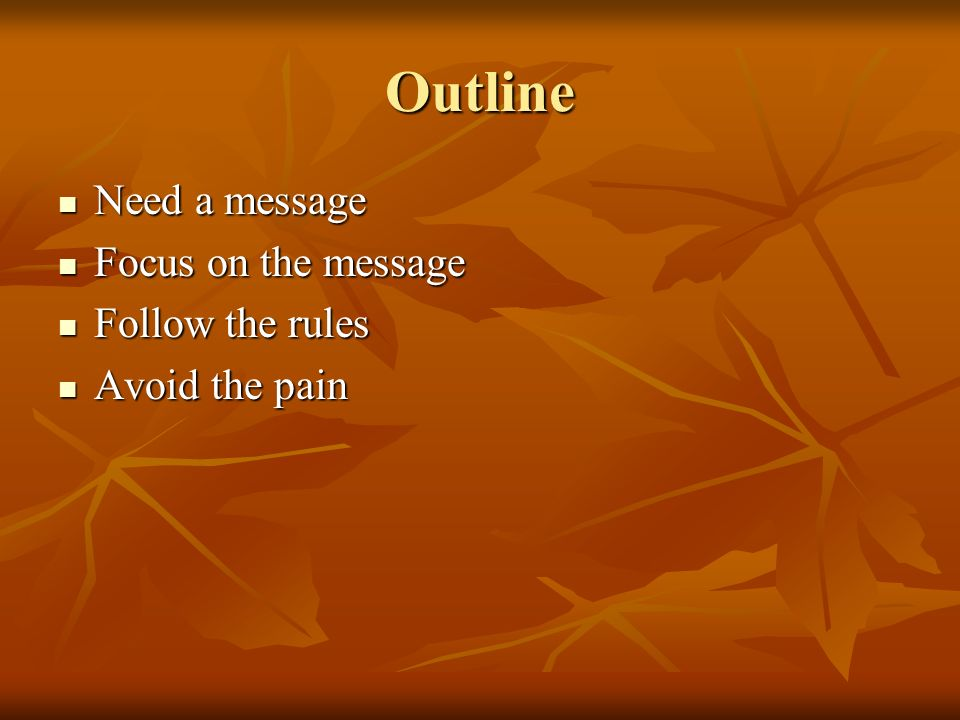 Outline Need a message Need a message Focus on the message Focus on the message Follow the rules Follow the rules Avoid the pain Avoid the pain