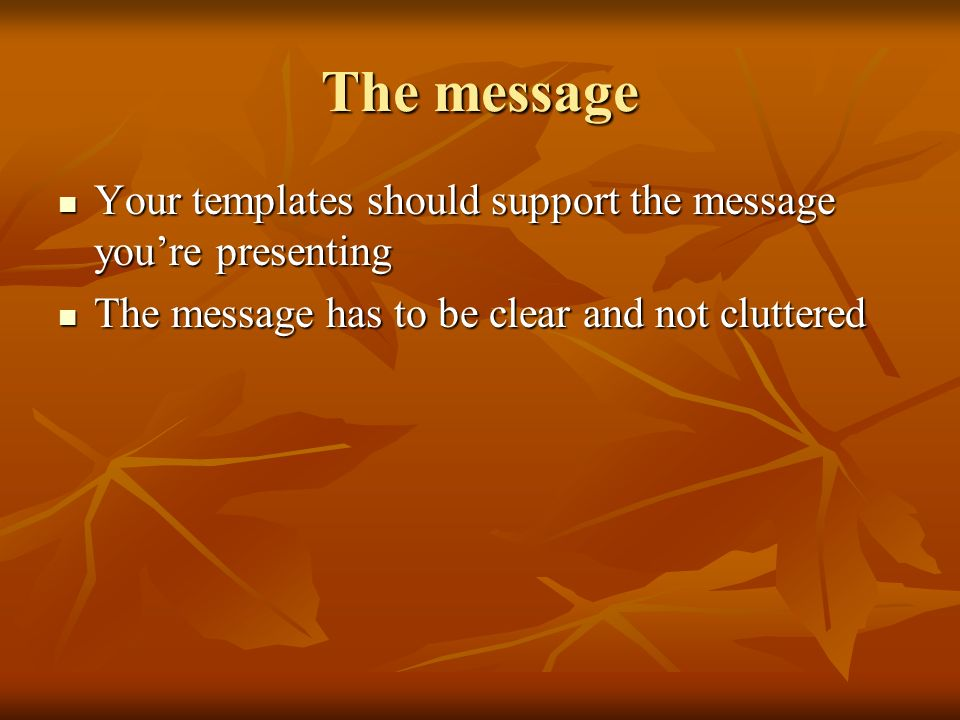 The message Your templates should support the message youre presenting Your templates should support the message youre presenting The message has to be clear and not cluttered The message has to be clear and not cluttered