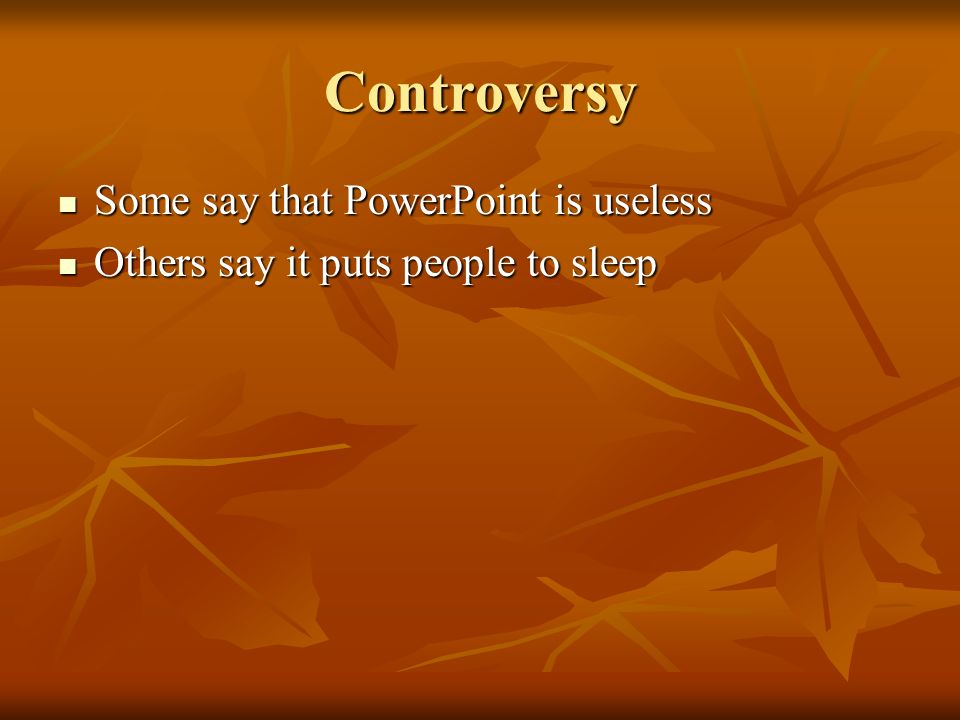 Controversy Some say that PowerPoint is useless Some say that PowerPoint is useless Others say it puts people to sleep Others say it puts people to sleep