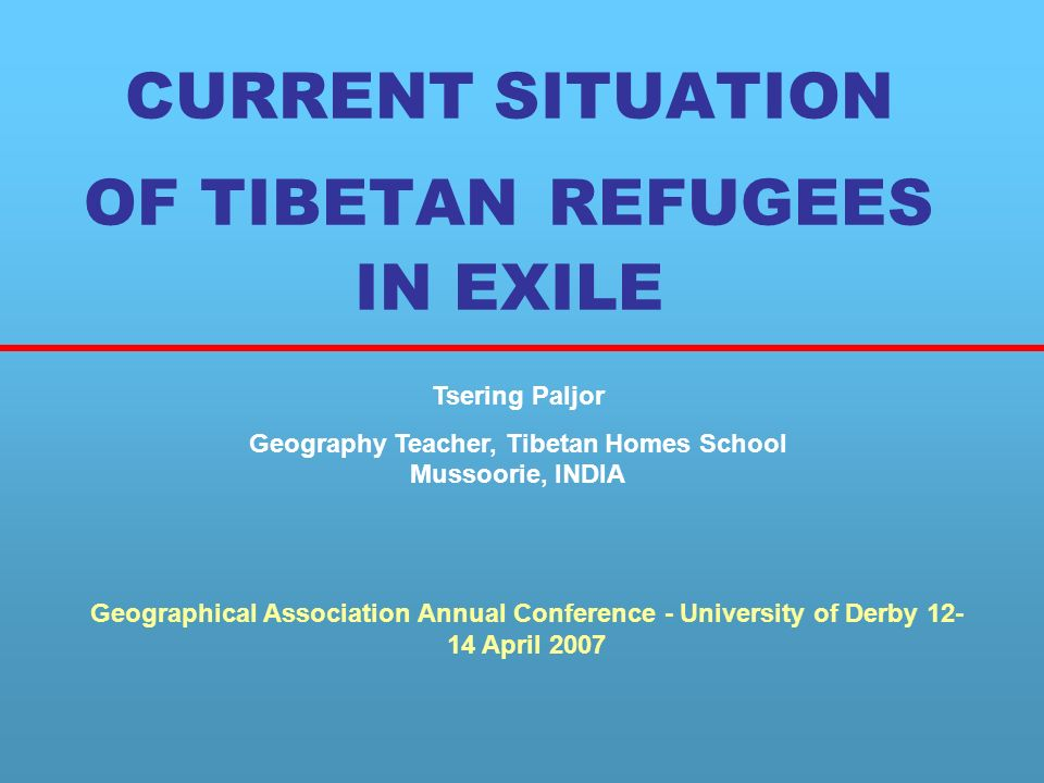 CURRENT SITUATION OF TIBETAN REFUGEES IN EXILE Tsering Paljor Geography Teacher, Tibetan Homes School Mussoorie, INDIA Geographical Association Annual Conference - University of Derby 12- 14 April 2007