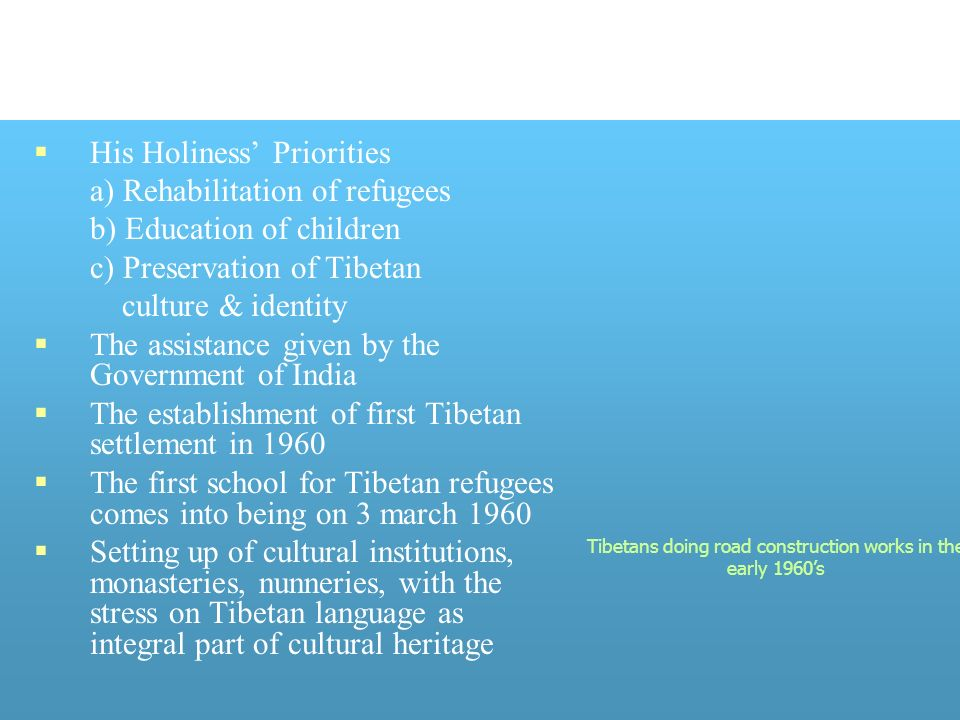 His Holiness Priorities a) Rehabilitation of refugees b) Education of children c) Preservation of Tibetan culture & identity The assistance given by the Government of India The establishment of first Tibetan settlement in 1960 The first school for Tibetan refugees comes into being on 3 march 1960 Setting up of cultural institutions, monasteries, nunneries, with the stress on Tibetan language as integral part of cultural heritage Tibetans doing road construction works in the early 1960s