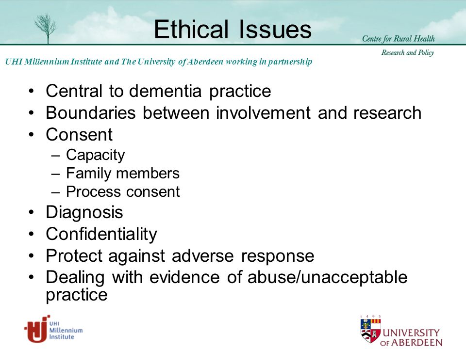 UHI Millennium Institute and The University of Aberdeen working in partnership Ethical Issues Central to dementia practice Boundaries between involvement and research Consent –Capacity –Family members –Process consent Diagnosis Confidentiality Protect against adverse response Dealing with evidence of abuse/unacceptable practice