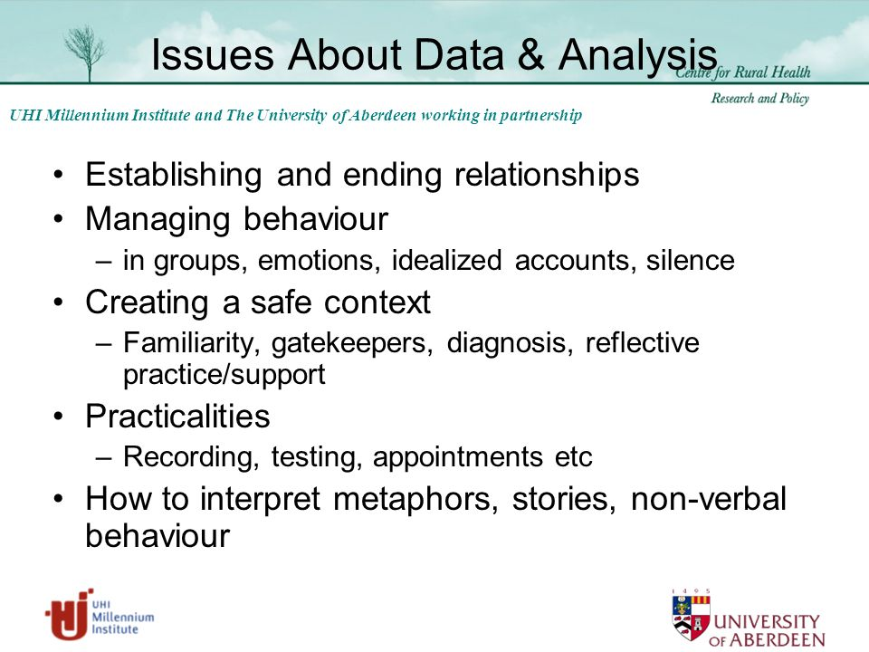 UHI Millennium Institute and The University of Aberdeen working in partnership Issues About Data & Analysis Establishing and ending relationships Managing behaviour –in groups, emotions, idealized accounts, silence Creating a safe context –Familiarity, gatekeepers, diagnosis, reflective practice/support Practicalities –Recording, testing, appointments etc How to interpret metaphors, stories, non-verbal behaviour