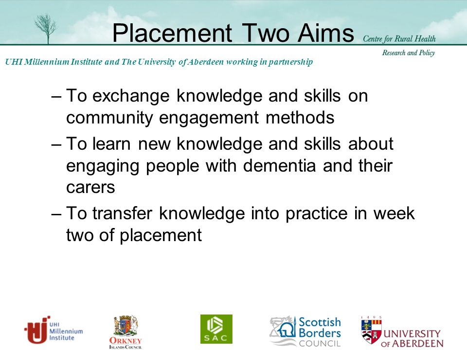 UHI Millennium Institute and The University of Aberdeen working in partnership Placement Two Aims –To exchange knowledge and skills on community engagement methods –To learn new knowledge and skills about engaging people with dementia and their carers –To transfer knowledge into practice in week two of placement