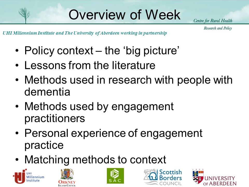 UHI Millennium Institute and The University of Aberdeen working in partnership Overview of Week Policy context – the big picture Lessons from the literature Methods used in research with people with dementia Methods used by engagement practitioners Personal experience of engagement practice Matching methods to context