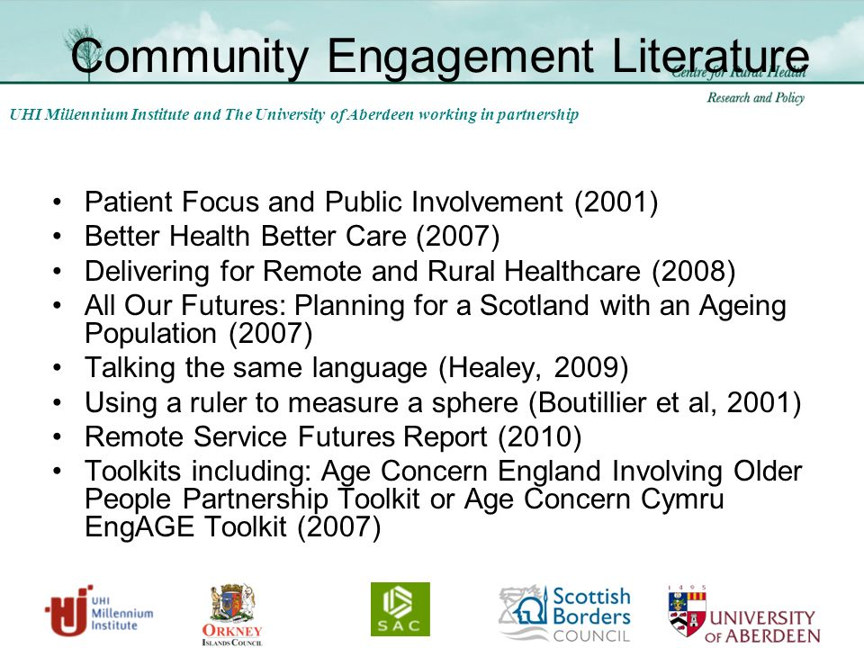 UHI Millennium Institute and The University of Aberdeen working in partnership Community Engagement Literature Patient Focus and Public Involvement (2001) Better Health Better Care (2007) Delivering for Remote and Rural Healthcare (2008) All Our Futures: Planning for a Scotland with an Ageing Population (2007) Talking the same language (Healey, 2009) Using a ruler to measure a sphere (Boutillier et al, 2001) Remote Service Futures Report (2010) Toolkits including: Age Concern England Involving Older People Partnership Toolkit or Age Concern Cymru EngAGE Toolkit (2007)