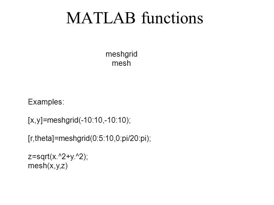 MATLAB functions Examples: [x,y]=meshgrid(-10:10,-10:10); [r,theta]=meshgrid(0:5:10,0:pi/20:pi); z=sqrt(x.^2+y.^2); mesh(x,y,z) meshgrid mesh
