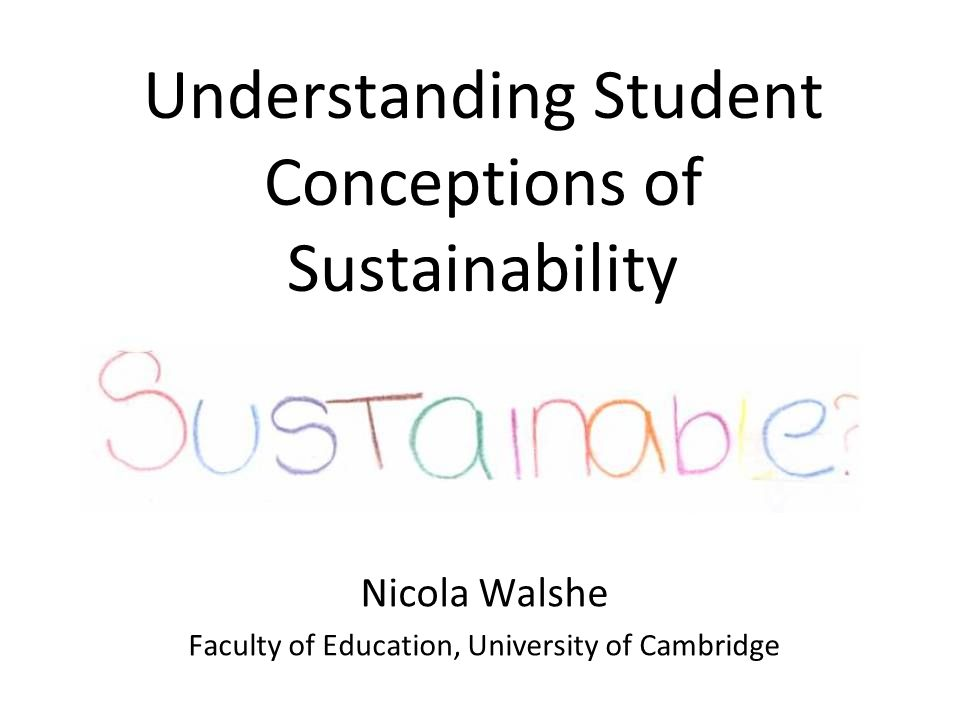 Understanding Student Conceptions of Sustainability Nicola Walshe Faculty of Education, University of Cambridge
